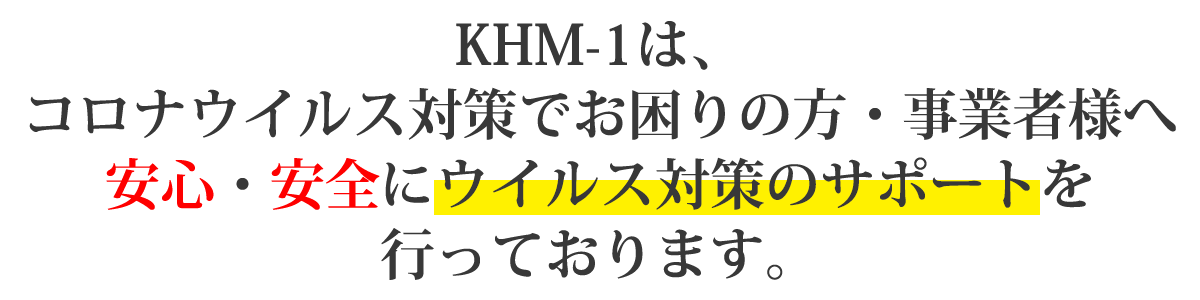 KHM-01は、コロナウイルス対策でお困りの方・事業者様へ安心・安全にウイルス対策のサポートを行っております。